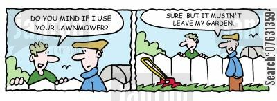 borrowing a lawnmower cartoon humor: -Do you mind if I use your lawnmower? -Sure, but it musn't leave my garden.