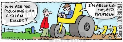 mashed potatoes cartoon humor: -Why are you ploughing with a steam roller? -I'm growing mashed potatoes.
