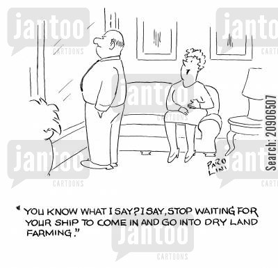 ship to come in cartoon humor: 'You know what I say? I say, stop waiting for your ship to come in and go into dry land farming.'