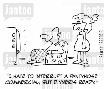 pretty lady cartoon humor: 'I hate to interrupt a pantyhose commercial, but dinner's ready.'