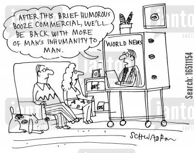 inhumane cartoon humor: 'After this brief humorous booze commercial, we'll be back with more of man's inhumanity to man.'