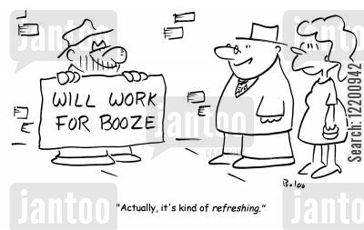 boozed up cartoon humor: Beggar with sign; 'Will work for booze'. Man says; 'Actually, it's kind of refreshing.'