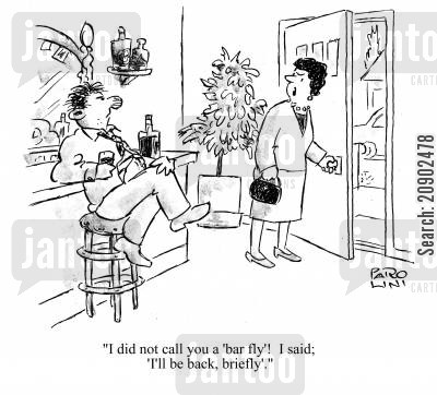 bar fly cartoon humor: 'I did not call you a 'bar fly'! I said; 'I'll be back, briefly'.'