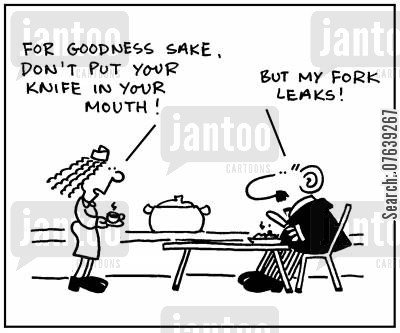 impoliteness cartoon humor: 'For goodness sake, don't put your knife in your mouth. But my fork leaks.'