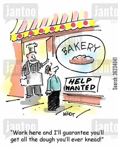 knead cartoon humor: Work here and I'll guarantee you'll get all the dough you'll ever knead!