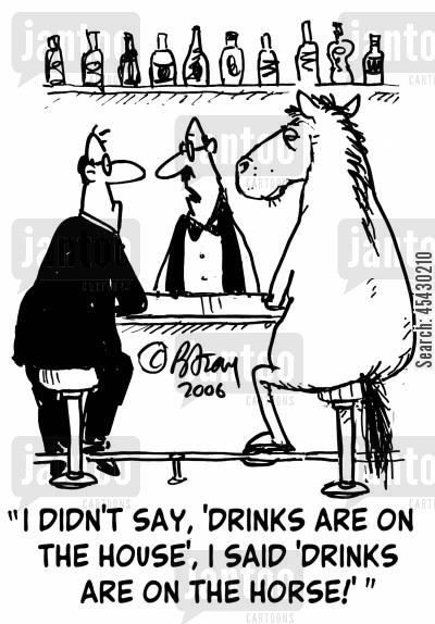 free drinks cartoon humor: 'I didn't say, 'Drinks are on the house', I said, 'Drinks are on the horse!''