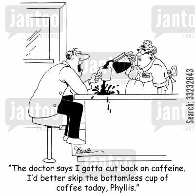 bottomless cup cartoon humor: 'The doctor says I gotta cut back on caffeine. I'd better skip the bottomless cup of coffee today, Phyllis.'