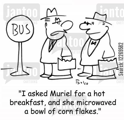 cornflake cartoon humor: BUS, 'I asked Muriel for a hot breakfast, and she microwaved a bowl of corn flakes.'