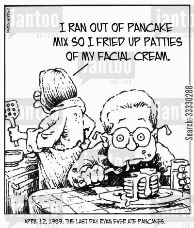 recipes cartoon humor: April 12,1989: The last day Ryan ever ate pancakes. 'I ran out of pancake mix so I fried up patties of my facial cream.'