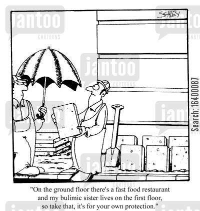 bulimia cartoon humor: On the ground floor there's a fast food restaurant...and my bulimic sister lives on the first floor. So take that, it's for your own protection.