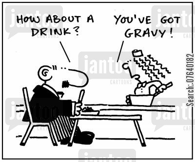 gravy cartoon humor: 'How about a drink?' - 'You've got gravy.'