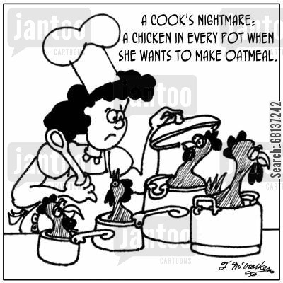 oat cartoon humor: A cook's nightmare: A chicken in every pot when she wants to make oatmeal.
