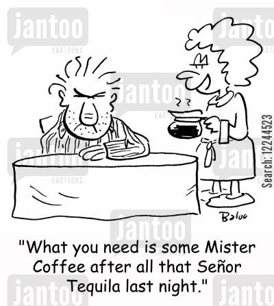 mister coffe cartoon humor: 'What you need is some Mister Coffee after all that Senor Tequila last night.'