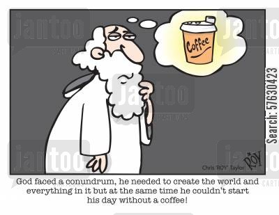 hot beverage cartoon humor: God faced a conundrum, he needed to create the world and everything in it but at the same time he couldn't start his day without a coffee!