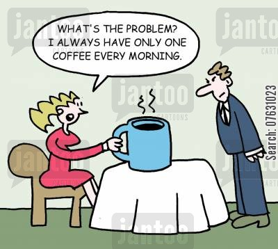 coffee cup cartoon humor: What's the problem? I always have only one coffee every morning.