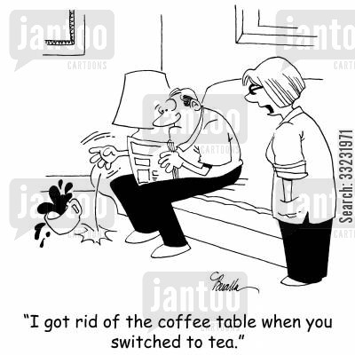 coffee table cartoon humor: 'I got rid of the coffee table when you switched to tea.'