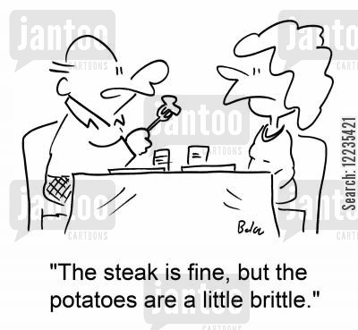 brittle cartoon humor: 'The steak is fine, but the potatoes are a little brittle.'