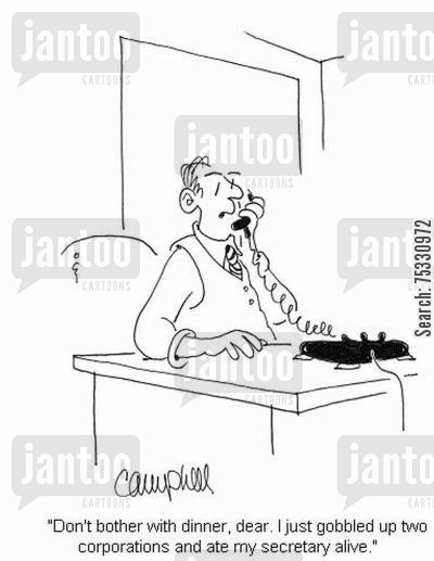 hostile takeovers cartoon humor: 'Don't bother with dinner, dear. I just gobbled up two corporations and ate my secretary alive.'