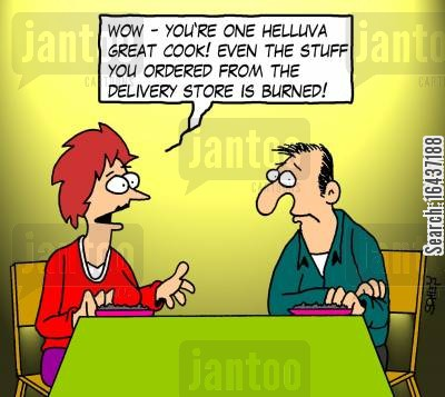 bad cook cartoon humor: 'Wow- you're one helluva great cook! Even the stuff you ordered from the delivery store is burned!'