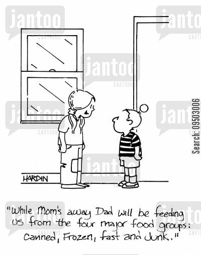 junked cartoon humor: 'While Mom's away Dad will be feeding us from the four major food groups: Canned, Frozen, Fast and Junk.'
