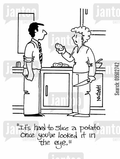 sliced potato cartoon humor: 'It's hard to slice a potato once you've looked it in the eye.'
