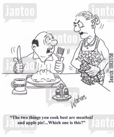 meal time cartoon humor: 'The two things you cook best are meatloaf and apple pie!... Which one is this?'