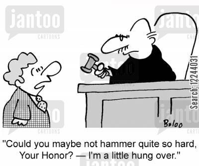 hungover cartoon humor: 'Could you maybe not hammer so hard, Your Honor? -- I'm a little hung over.'