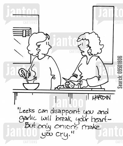 leeks cartoon humor: 'Leeks can disappoint you and garlic will break your heart, but only onions make you cry.'