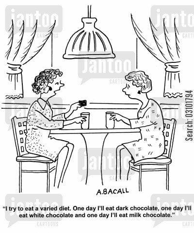 dark chocolates cartoon humor: 'I try to eat a varied diet. One day I'll eat dark chocolate, one day I'll eat white chocolate and one day I'll eat milk chocolate.'