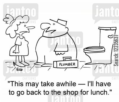 plumbing jobs cartoon humor: 'This may take awhile -- I'll have to go back to the shop for lunch.'