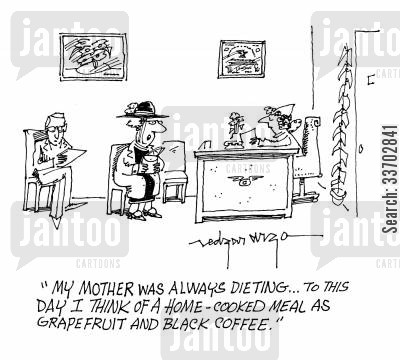 black coffee cartoon humor: 'My mother was always dieting...To this day I think of a home-cooked meal as grapefruit and black coffee.'