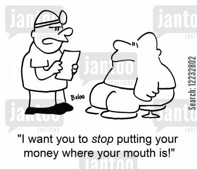 money where your mouth is cartoon humor: 'I want you to stop putting your money where your mouth is.'