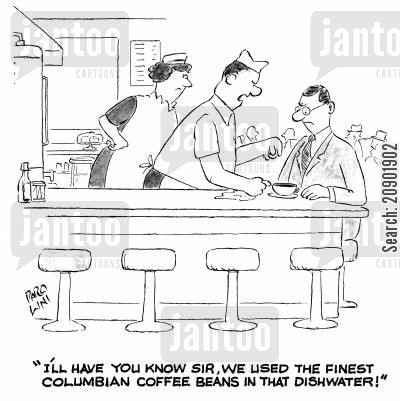dishwater cartoon humor: 'I'll have you know sir, that we used the finest columbian coffee beans in that dishwater.'
