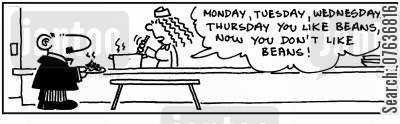 changing tastes cartoon humor: 'Monday, Tuesday, Wednesday, Thursday you like beans.' 'Now you don't.'