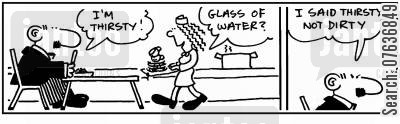dinner lady cartoon humor: 'I'm thirsty.' 'Water?' 'I'm thirsty, not dirty.'