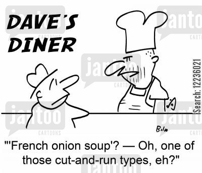 cut and run cartoon humor: ''French onion soup'? -- Oh, one of those cut-and-run types, eh?'