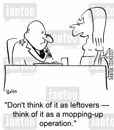 mopping-up operation cartoon humor: 'Don't think of it as leftovers -- think of it as a mopping-up operation.'