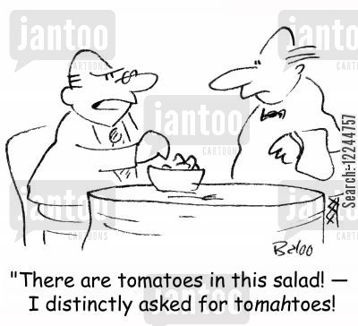 eats out cartoon humor: 'There are tomatoes in this salad! -- I distinctly asked for toMAHtoes!'