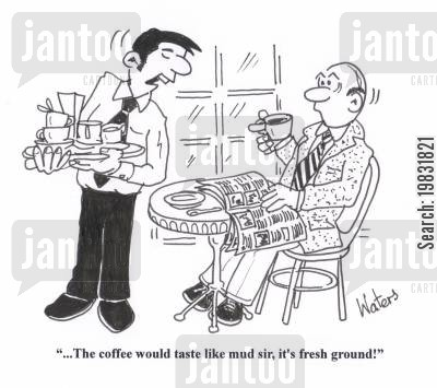 caffeine addict cartoon humor: '... The coffee would taste like mud sir, it's fresh ground!'