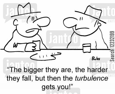 drunken philosophy cartoon humor: The bigger they are, the harder they fall, but then the turbulence gets you!
