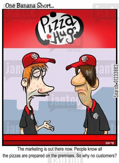 marketing material cartoon humor: The marketing is out there now. People all know the pizzas are prepared on the premises. So why no customers?