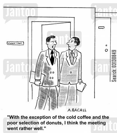 good meetings cartoon humor: With the exception of the cold coffee and poor selection of donuts, I think the meeting went well.