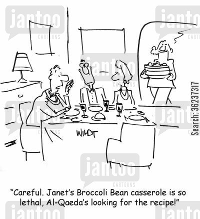 lethal cartoon humor: 'Careful. Janet's Broccoli Bean casserole is so lethal, Al-Qaeda's looking for the recipe!'