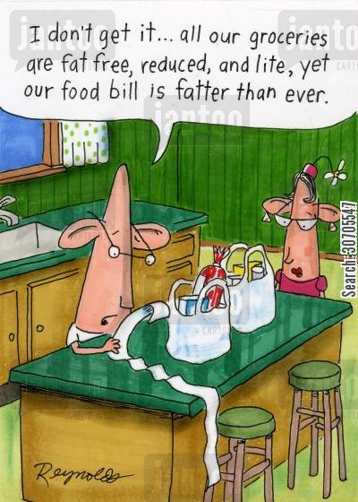 reduced fat cartoon humor: 'I don't get it.. all our groceries are fat free, reduced and light, yet our food bill is fatter than ever.'