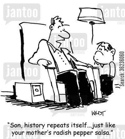 historical cycles cartoon humor: 'Son, history repeats itself...just like your mother's radish pepper salsa.'