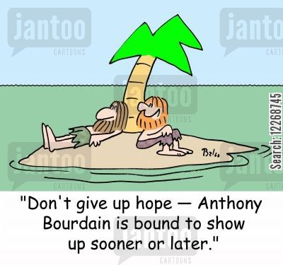 tv personalities cartoon humor: 'Don't give up hope - Anthony Bourdain is bound to show up sooner or later.'