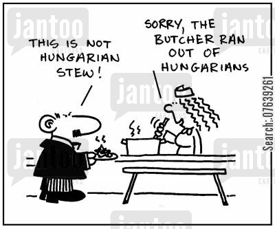 hungarian stews cartoon humor: 'This is not Hungarian stew. Sorry, the butcher ran out of Hungarians.'