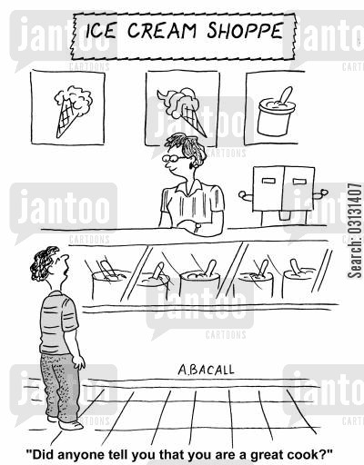 ice-cream parlors cartoon humor: Did anyone tell you you're a great cook?