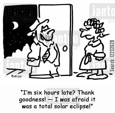 solar eclipses cartoon humor: 'I'm six hours late? Thank goodness! — I was afraid it was a total solar eclipse!'