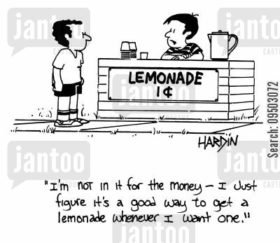 lemonades cartoon humor: 'I'm not in it for the money - I just figure it's a good way to get a lemonade whenever I want one.'